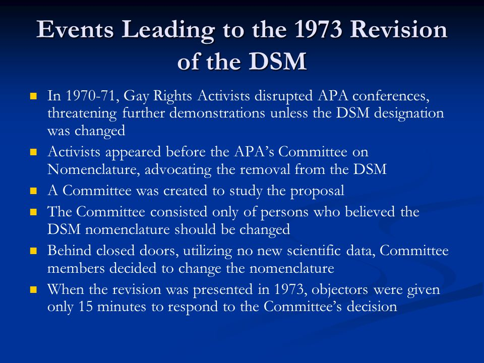 Events Leading to the 1973 Revision of the DSM In 1970-71, Gay Rights Activists disrupted APA conferences, threatening further demonstrations unless the DSM designation was changed Activists appeared before the APA's Committee on Nomenclature, advocating the removal from the DSM A Committee was created to study the proposal The Committee consisted only of persons who believed the DSM nomenclature should be changed Behind closed doors, utilizing no new scientific data, Committee members decided to change the nomenclature When the revision was presented in 1973, objectors were given only 15 minutes to respond to the Committee's decision