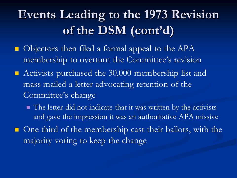 Events Leading to the 1973 Revision of the DSM (cont'd) Objectors then filed a formal appeal to the APA membership to overturn the Committee's revision Activists purchased the 30,000 membership list and mass mailed a letter advocating retention of the Committee's change The letter did not indicate that it was written by the activists and gave the impression it was an authoritative APA missive One third of the membership cast their ballots, with the majority voting to keep the change