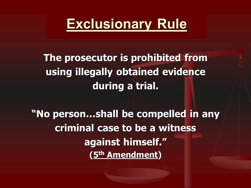 Exclusionary Rule The prosecutor is prohibited from using illegally obtained evidence during a trial.