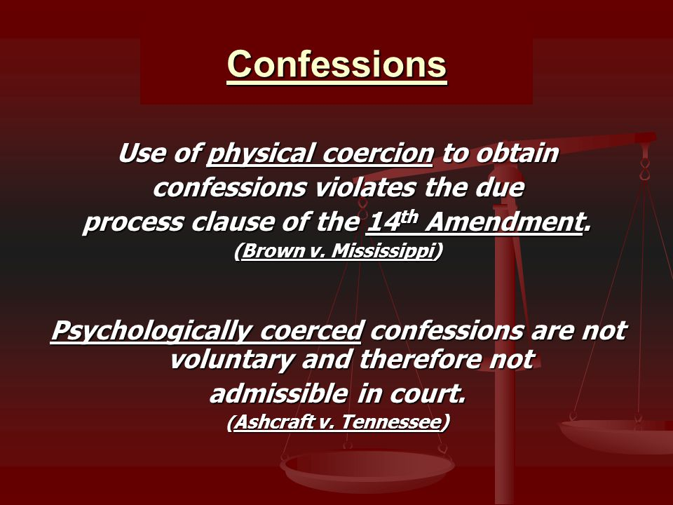 Confessions Use of physical coercion to obtain confessions violates the due process clause of the 14 th Amendment.