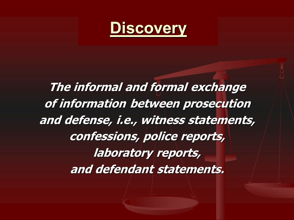 Discovery The informal and formal exchange of information between prosecution and defense, i.e., witness statements, confessions, police reports, laboratory reports, and defendant statements.