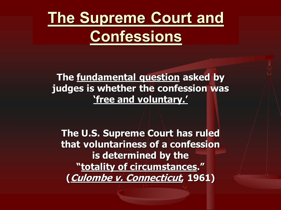 The Supreme Court and Confessions The fundamental question asked by judges is whether the confession was 'free and voluntary.' The U.S. Supreme Court