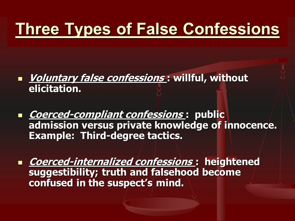 Three Types of False Confessions Voluntary false confessions : willful, without elicitation. Voluntary false confessions : willful, without elicitatio