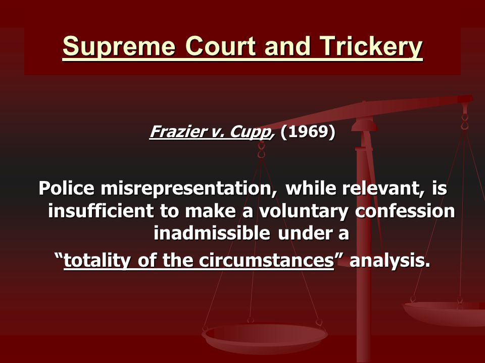 Supreme Court and Trickery Frazier v. Cupp, (1969) Police misrepresentation, while relevant, is insufficient to make a voluntary confession inadmissib