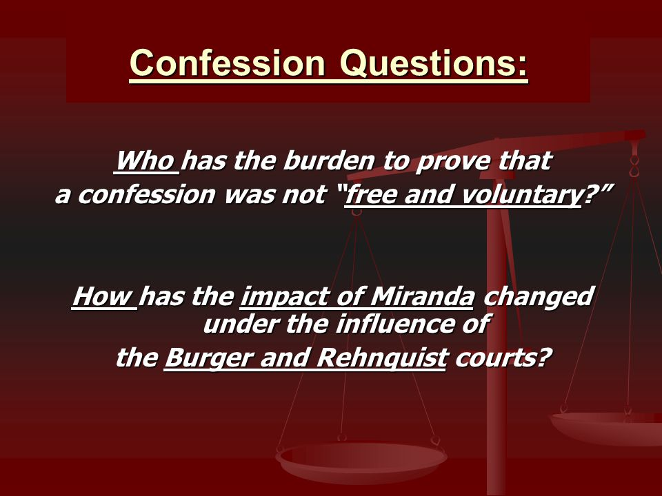 Confession Questions: Who has the burden to prove that a confession was not free and voluntary How has the impact of Miranda changed under the influence of the Burger and Rehnquist courts