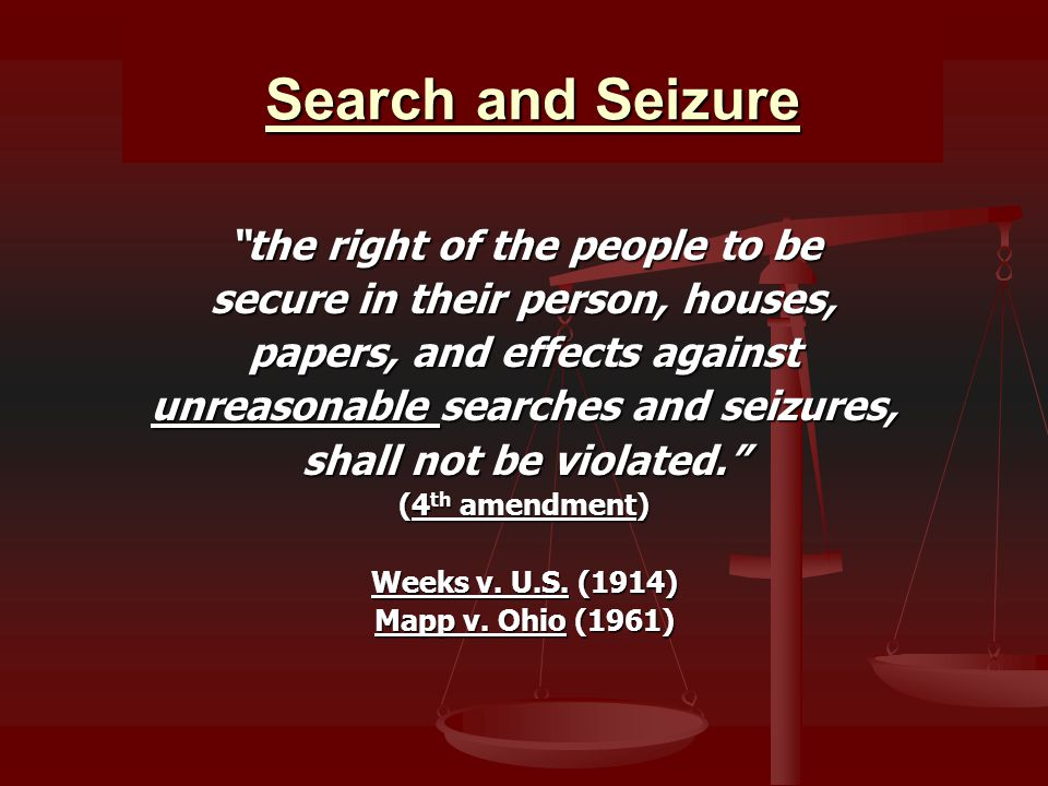Search and Seizure the right of the people to be secure in their person, houses, papers, and effects against unreasonable searches and seizures, shall not be violated. (4 th amendment) Weeks v.