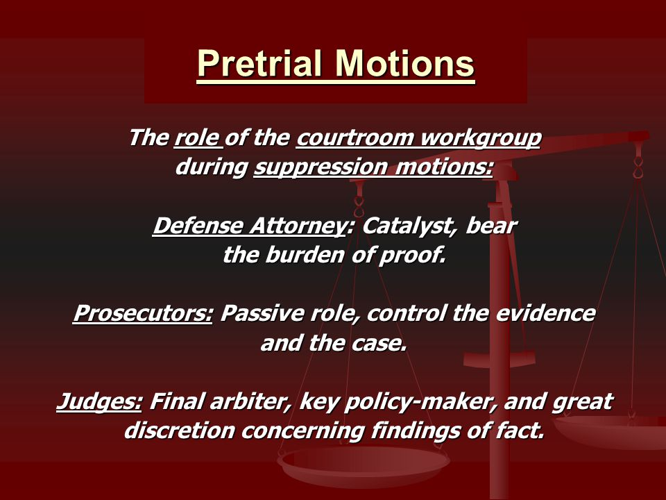 Pretrial Motions The role of the courtroom workgroup during suppression motions: Defense Attorney: Catalyst, bear the burden of proof. Prosecutors: Pa
