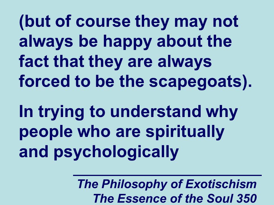 The Philosophy of Exotischism The Essence of the Soul 350 (but of course they may not always be happy about the fact that they are always forced to be the scapegoats).