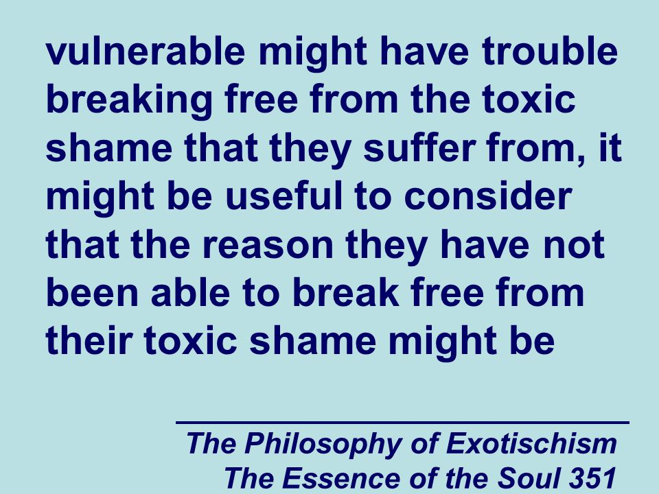 The Philosophy of Exotischism The Essence of the Soul 351 vulnerable might have trouble breaking free from the toxic shame that they suffer from, it might be useful to consider that the reason they have not been able to break free from their toxic shame might be