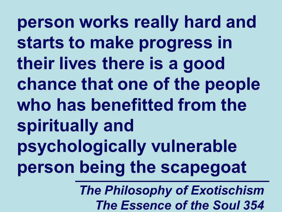 The Philosophy of Exotischism The Essence of the Soul 354 person works really hard and starts to make progress in their lives there is a good chance that one of the people who has benefitted from the spiritually and psychologically vulnerable person being the scapegoat