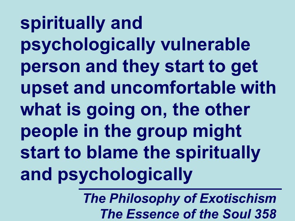 The Philosophy of Exotischism The Essence of the Soul 358 spiritually and psychologically vulnerable person and they start to get upset and uncomfortable with what is going on, the other people in the group might start to blame the spiritually and psychologically