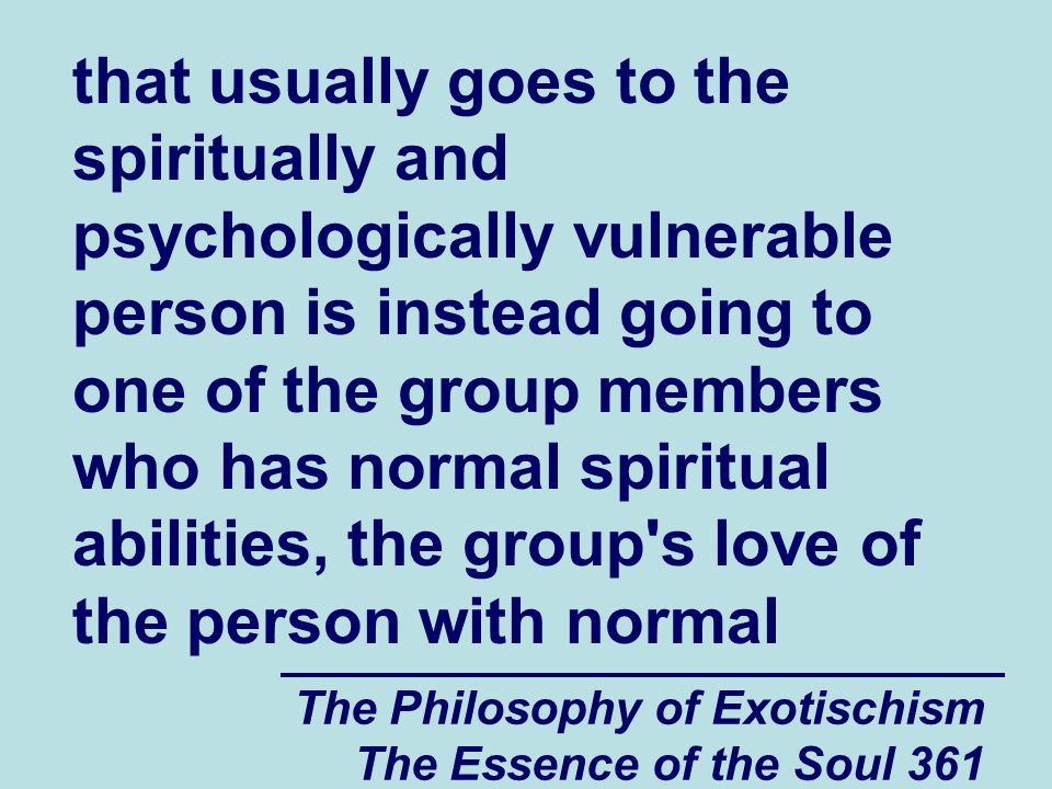 The Philosophy of Exotischism The Essence of the Soul 361 that usually goes to the spiritually and psychologically vulnerable person is instead going to one of the group members who has normal spiritual abilities, the group s love of the person with normal