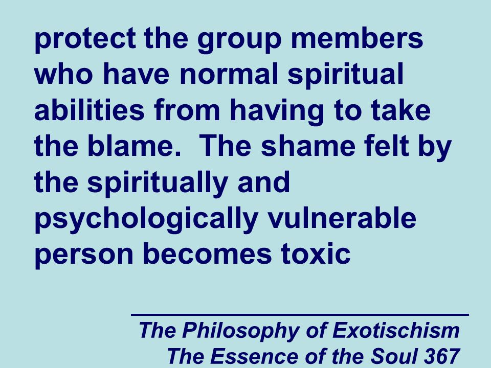 The Philosophy of Exotischism The Essence of the Soul 367 protect the group members who have normal spiritual abilities from having to take the blame.