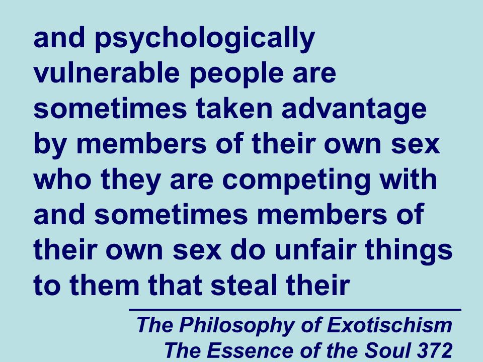 The Philosophy of Exotischism The Essence of the Soul 372 and psychologically vulnerable people are sometimes taken advantage by members of their own sex who they are competing with and sometimes members of their own sex do unfair things to them that steal their