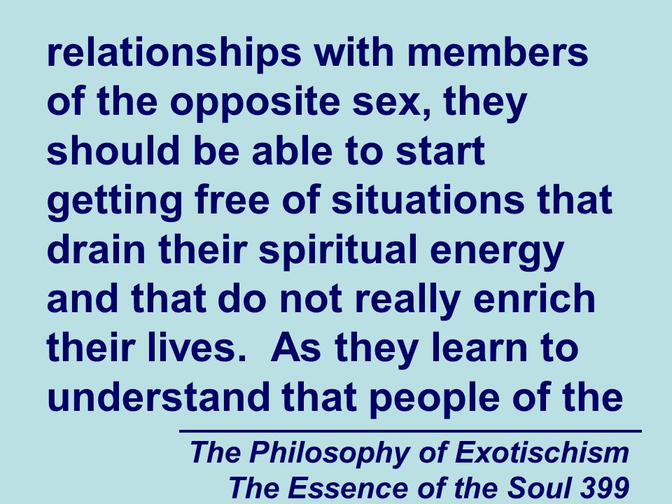 The Philosophy of Exotischism The Essence of the Soul 399 relationships with members of the opposite sex, they should be able to start getting free of situations that drain their spiritual energy and that do not really enrich their lives.