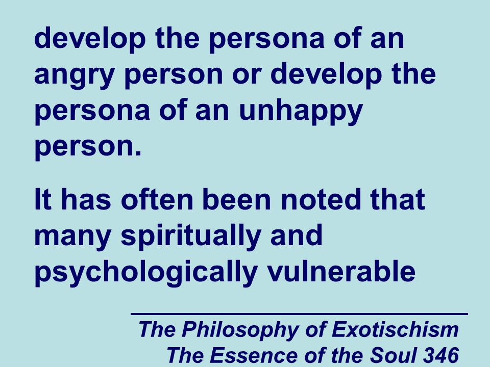 The Philosophy of Exotischism The Essence of the Soul 346 develop the persona of an angry person or develop the persona of an unhappy person.