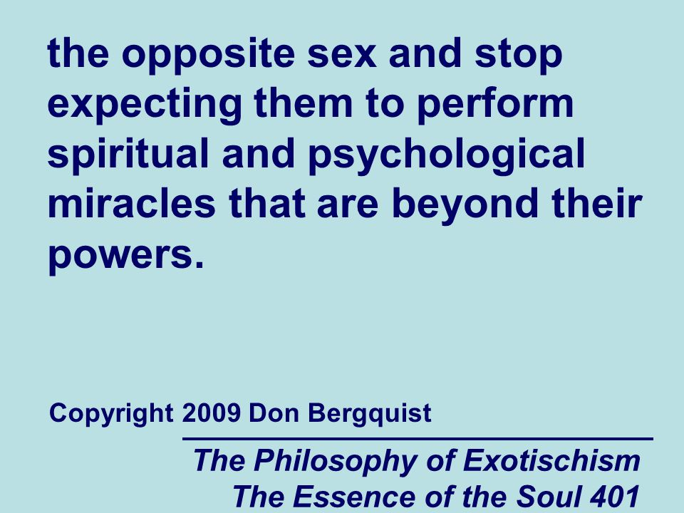 The Philosophy of Exotischism The Essence of the Soul 401 the opposite sex and stop expecting them to perform spiritual and psychological miracles that are beyond their powers.
