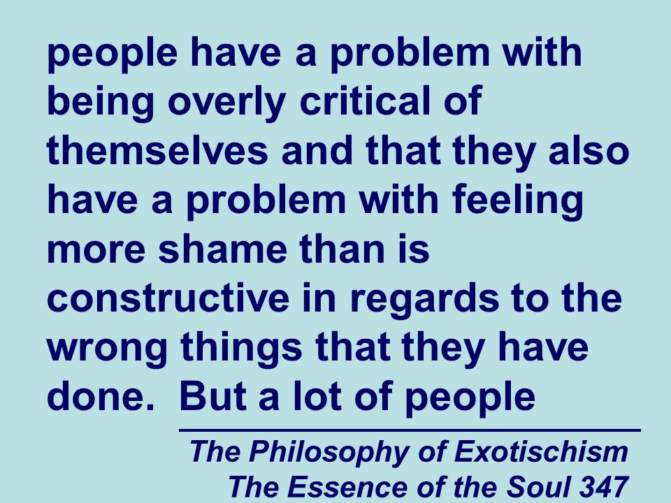 The Philosophy of Exotischism The Essence of the Soul 347 people have a problem with being overly critical of themselves and that they also have a problem with feeling more shame than is constructive in regards to the wrong things that they have done.