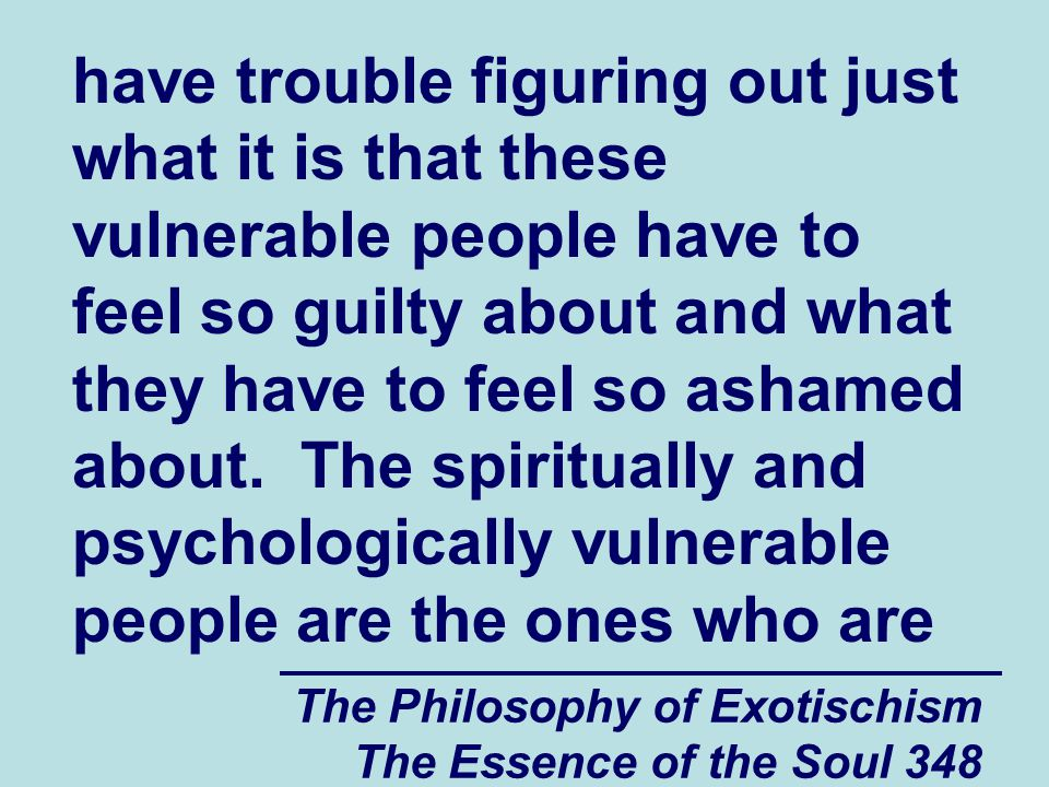 The Philosophy of Exotischism The Essence of the Soul 348 have trouble figuring out just what it is that these vulnerable people have to feel so guilty about and what they have to feel so ashamed about.