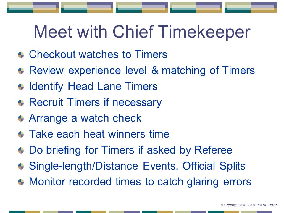 © Copyright 2001 - 2005 Swim Ontario Meet with Chief Timekeeper Checkout watches to Timers Review experience level & matching of Timers Identify Head Lane Timers Recruit Timers if necessary Arrange a watch check Take each heat winners time Do briefing for Timers if asked by Referee Single-length/Distance Events, Official Splits Monitor recorded times to catch glaring errors