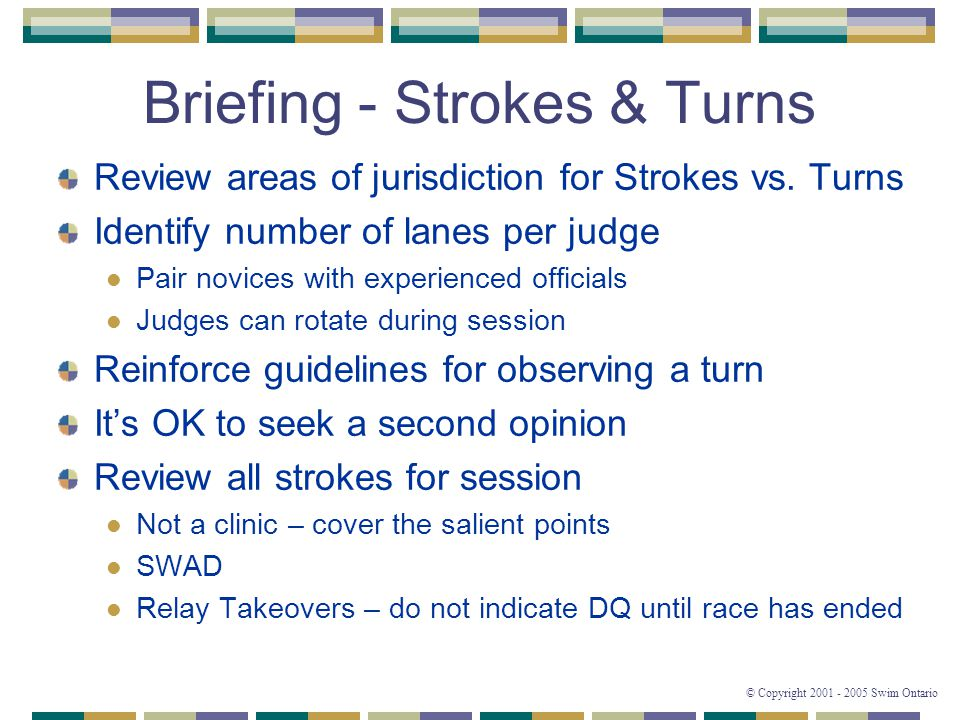 © Copyright 2001 - 2005 Swim Ontario Briefing - Strokes & Turns Review areas of jurisdiction for Strokes vs.