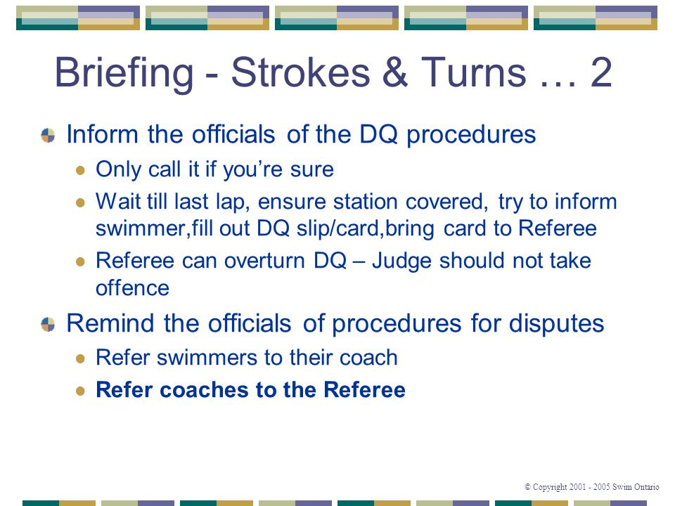 © Copyright 2001 - 2005 Swim Ontario Briefing - Strokes & Turns … 2 Inform the officials of the DQ procedures Only call it if you're sure Wait till last lap, ensure station covered, try to inform swimmer,fill out DQ slip/card,bring card to Referee Referee can overturn DQ – Judge should not take offence Remind the officials of procedures for disputes Refer swimmers to their coach Refer coaches to the Referee