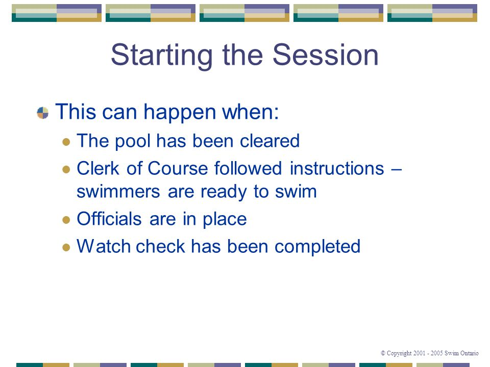 © Copyright 2001 - 2005 Swim Ontario Starting the Session This can happen when: The pool has been cleared Clerk of Course followed instructions – swimmers are ready to swim Officials are in place Watch check has been completed