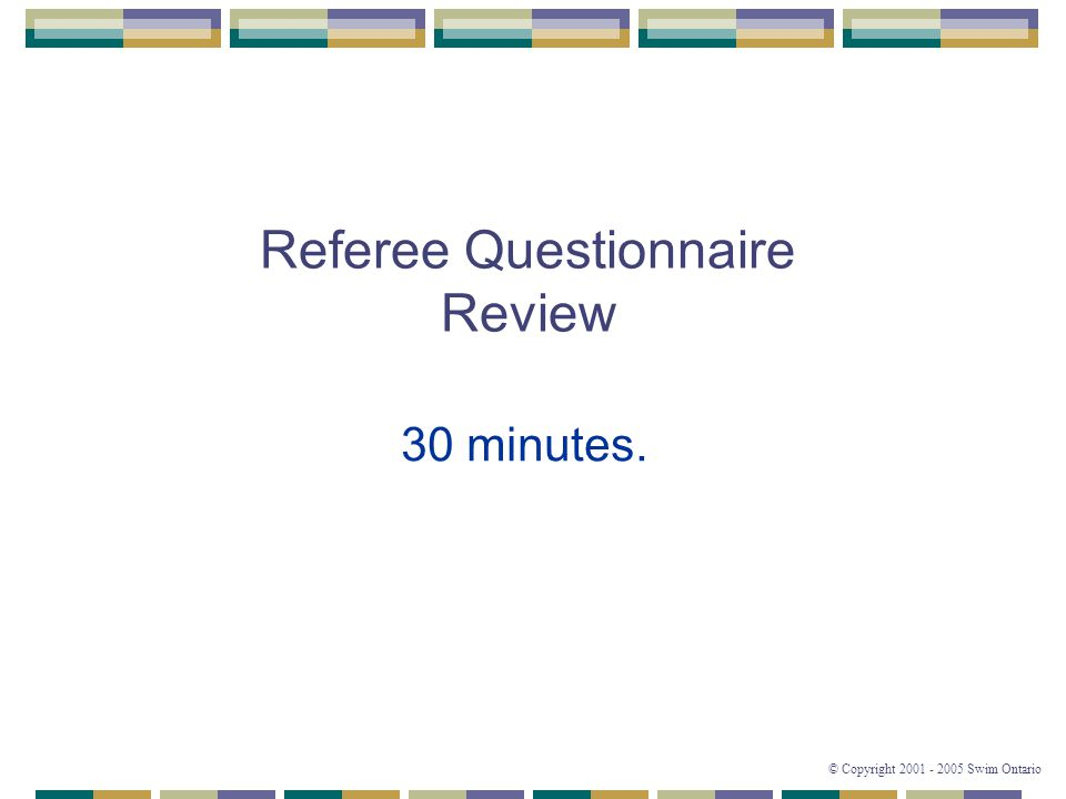 © Copyright 2001 - 2005 Swim Ontario Referee Questionnaire Review 30 minutes.
