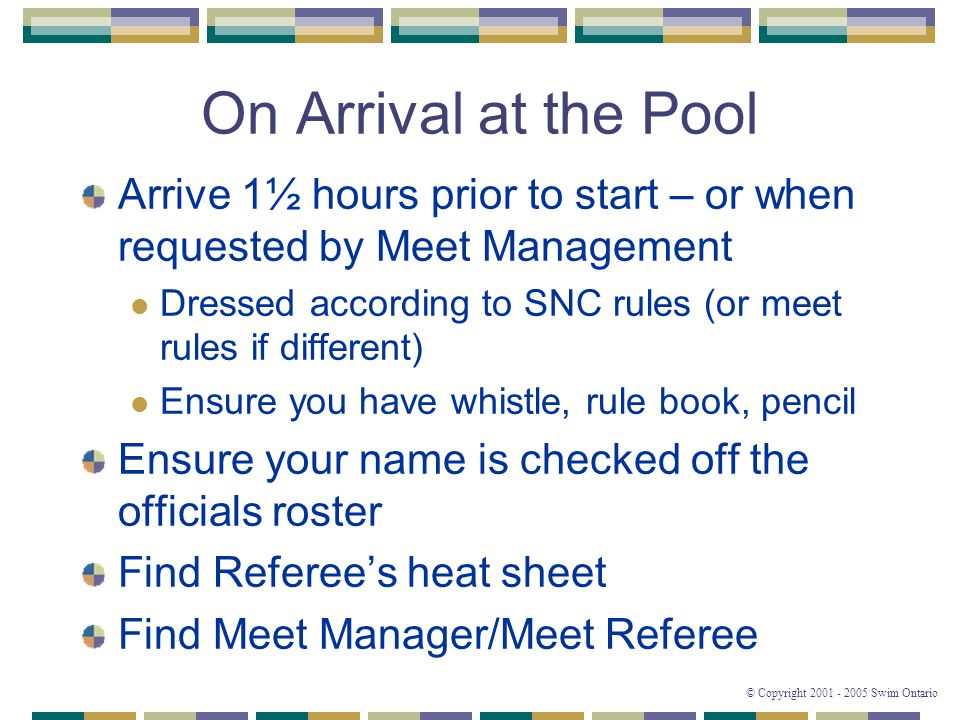 © Copyright 2001 - 2005 Swim Ontario On Arrival at the Pool Arrive 1½ hours prior to start – or when requested by Meet Management Dressed according to SNC rules (or meet rules if different) Ensure you have whistle, rule book, pencil Ensure your name is checked off the officials roster Find Referee's heat sheet Find Meet Manager/Meet Referee