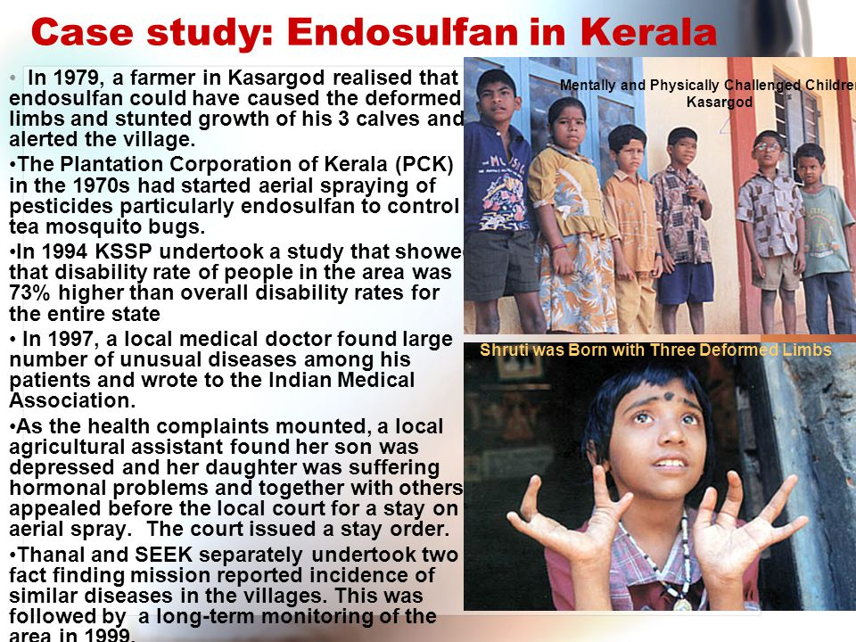 Case study: Endosulfan in Kerala In 1979, a farmer in Kasargod realised that endosulfan could have caused the deformed limbs and stunted growth of his