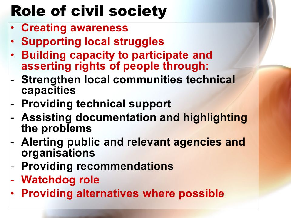 Role of civil society Creating awareness Supporting local struggles Building capacity to participate and asserting rights of people through: -Strength