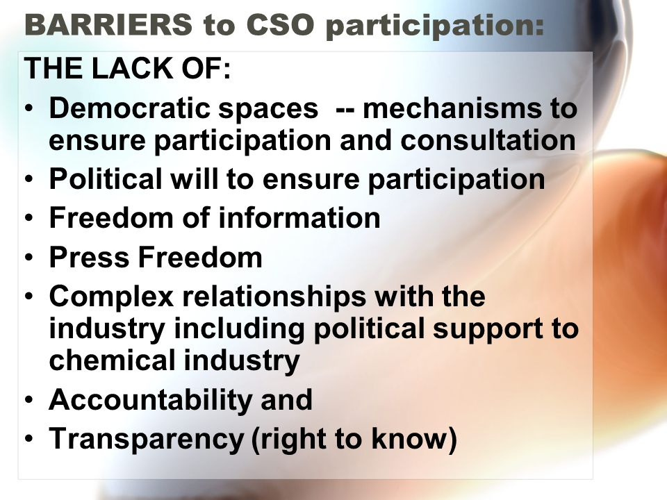 BARRIERS to CSO participation: THE LACK OF: Democratic spaces -- mechanisms to ensure participation and consultation Political will to ensure particip