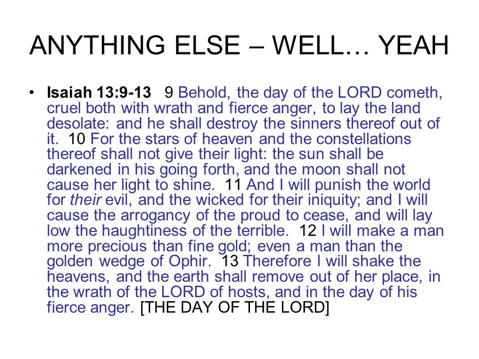 ANYTHING ELSE – WELL… YEAH Isaiah 13:9-13 9 Behold, the day of the LORD cometh, cruel both with wrath and fierce anger, to lay the land desolate: and he shall destroy the sinners thereof out of it.