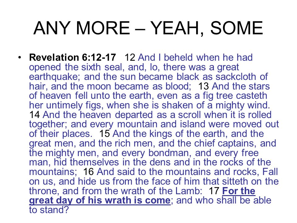 ANY MORE – YEAH, SOME Revelation 6:12-17 12 And I beheld when he had opened the sixth seal, and, lo, there was a great earthquake; and the sun became black as sackcloth of hair, and the moon became as blood; 13 And the stars of heaven fell unto the earth, even as a fig tree casteth her untimely figs, when she is shaken of a mighty wind.