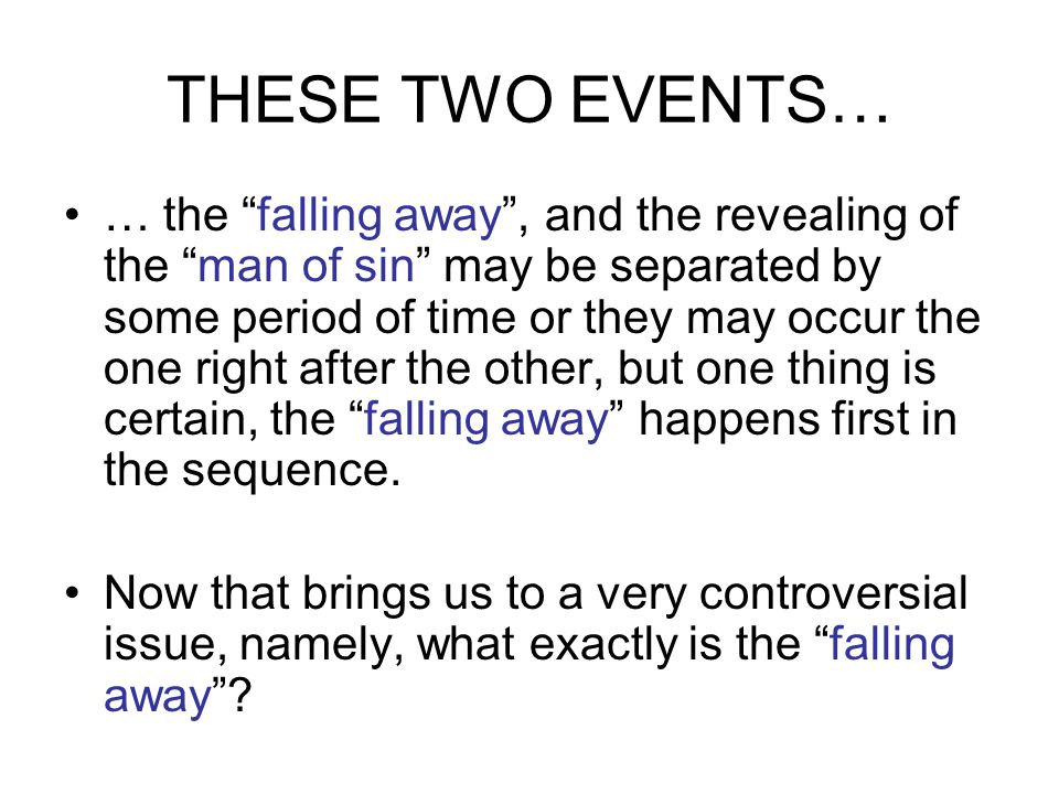 THESE TWO EVENTS… … the falling away , and the revealing of the man of sin may be separated by some period of time or they may occur the one right after the other, but one thing is certain, the falling away happens first in the sequence.