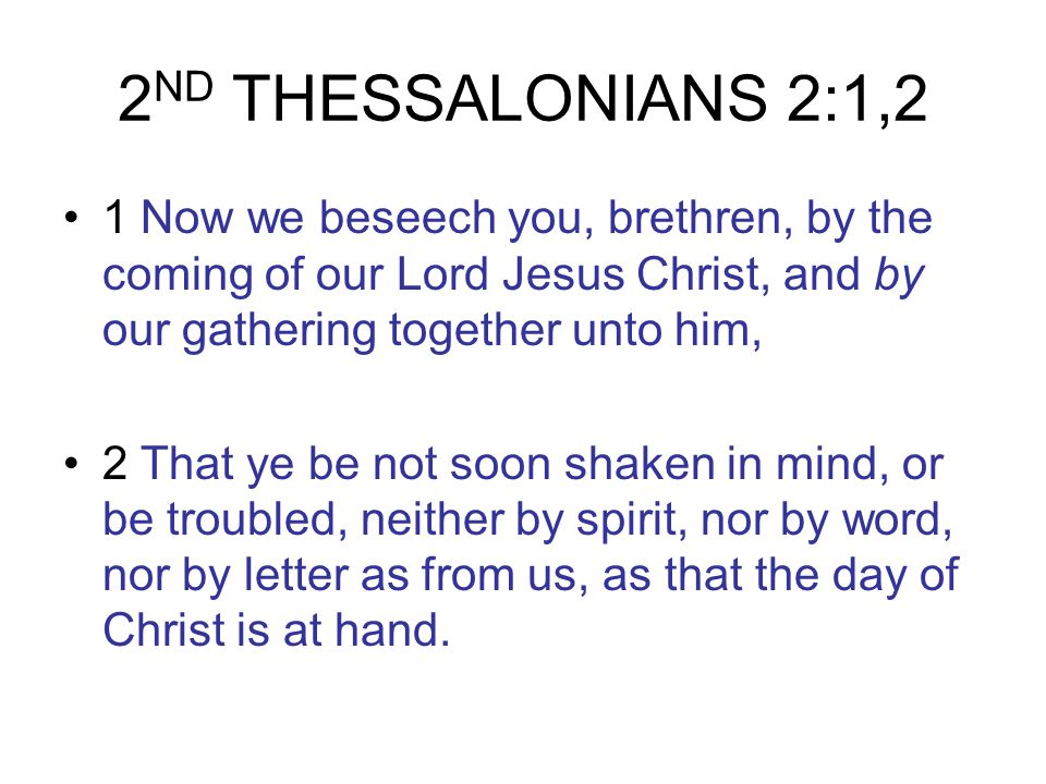 2 ND THESSALONIANS 2:1,2 1 Now we beseech you, brethren, by the coming of our Lord Jesus Christ, and by our gathering together unto him, 2 That ye be not soon shaken in mind, or be troubled, neither by spirit, nor by word, nor by letter as from us, as that the day of Christ is at hand.