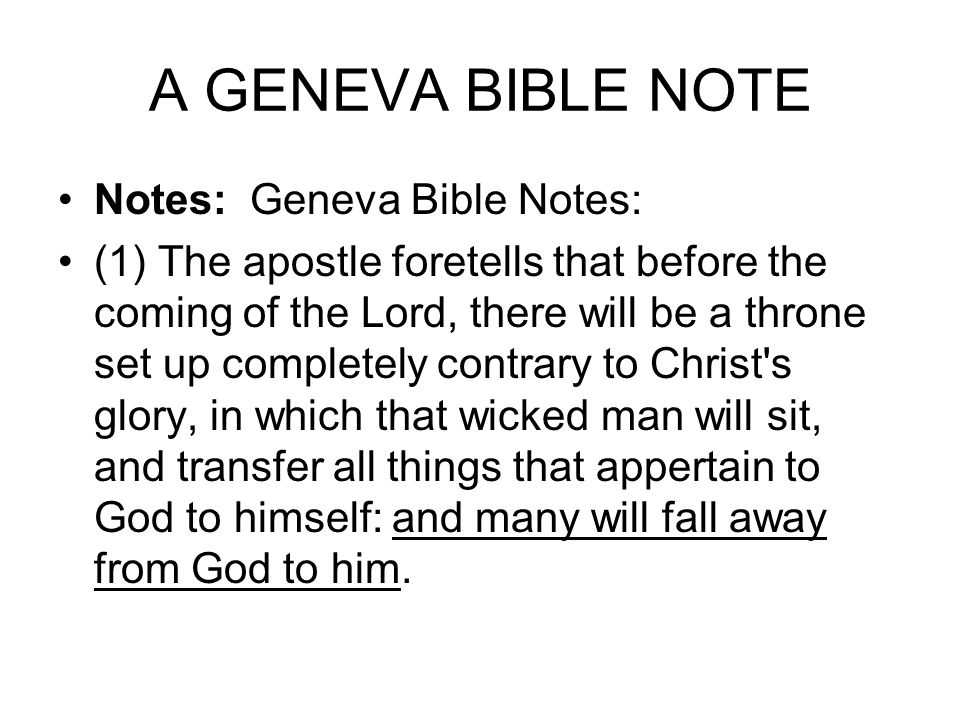 A GENEVA BIBLE NOTE Notes: Geneva Bible Notes: (1) The apostle foretells that before the coming of the Lord, there will be a throne set up completely contrary to Christ s glory, in which that wicked man will sit, and transfer all things that appertain to God to himself: and many will fall away from God to him.