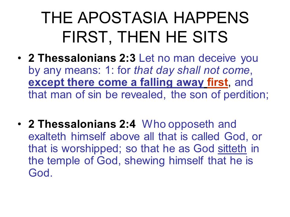 THE APOSTASIA HAPPENS FIRST, THEN HE SITS 2 Thessalonians 2:3 Let no man deceive you by any means: 1: for that day shall not come, except there come a falling away first, and that man of sin be revealed, the son of perdition; 2 Thessalonians 2:4 Who opposeth and exalteth himself above all that is called God, or that is worshipped; so that he as God sitteth in the temple of God, shewing himself that he is God.