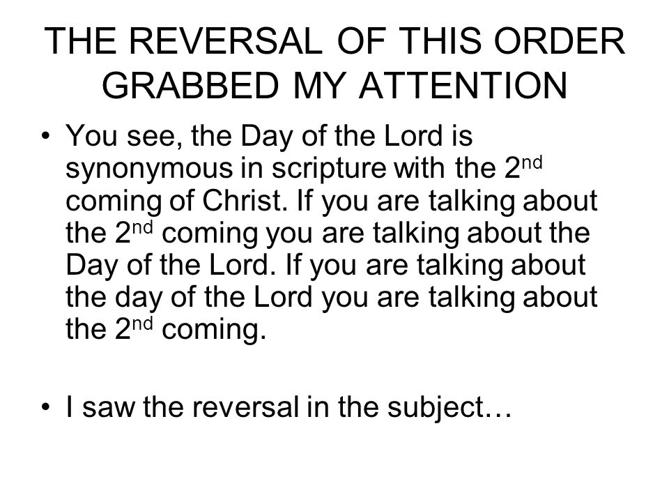 THE REVERSAL OF THIS ORDER GRABBED MY ATTENTION You see, the Day of the Lord is synonymous in scripture with the 2 nd coming of Christ.