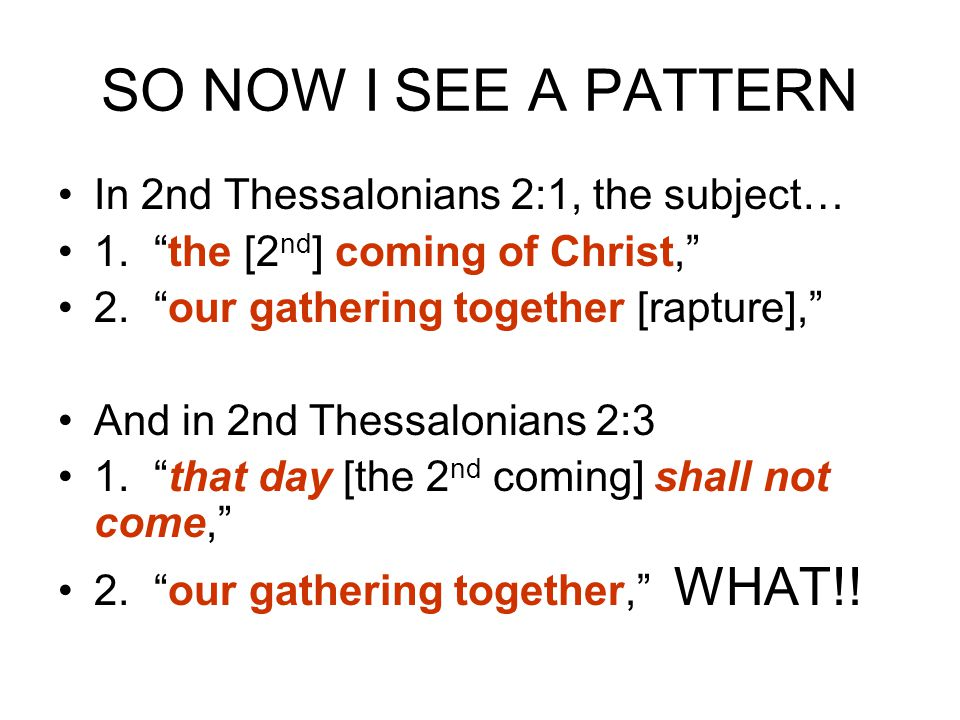 SO NOW I SEE A PATTERN In 2nd Thessalonians 2:1, the subject… 1. the [2 nd ] coming of Christ, 2. our gathering together [rapture], And in 2nd Thessalonians 2:3 1. that day [the 2 nd coming] shall not come, 2. our gathering together, WHAT!!
