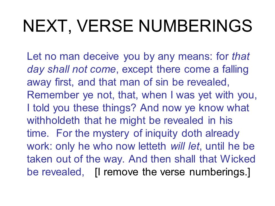 NEXT, VERSE NUMBERINGS Let no man deceive you by any means: for that day shall not come, except there come a falling away first, and that man of sin be revealed, Remember ye not, that, when I was yet with you, I told you these things.