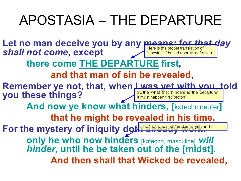 APOSTASIA – THE DEPARTURE Let no man deceive you by any means: for that day shall not come, except there come THE DEPARTURE first, and that man of sin be revealed, Remember ye not, that, when I was yet with you, told you these things.
