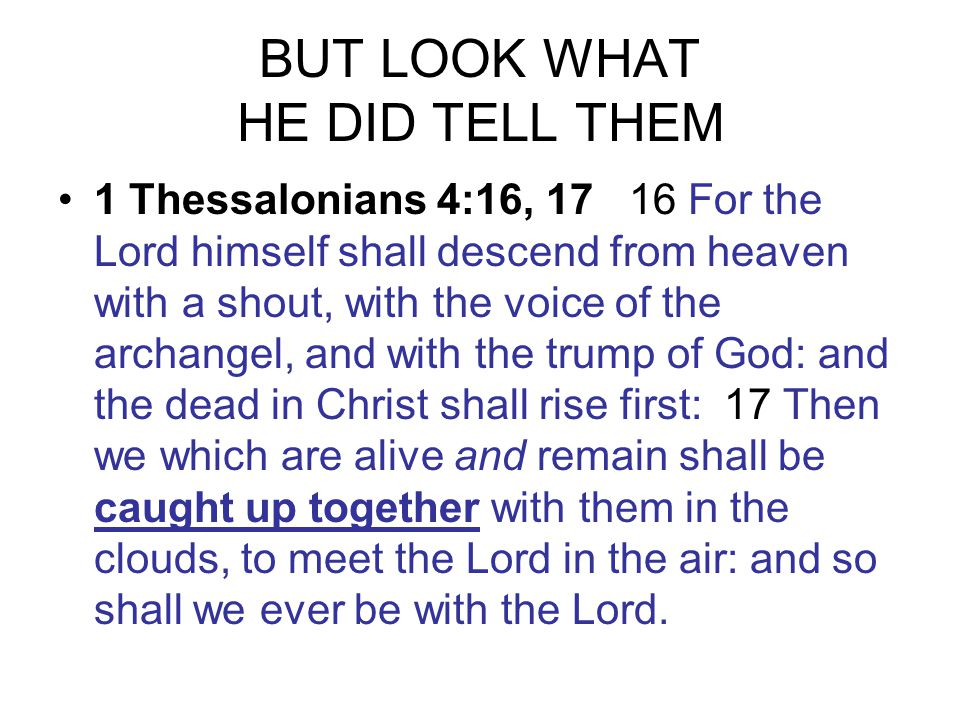 BUT LOOK WHAT HE DID TELL THEM 1 Thessalonians 4:16, 17 16 For the Lord himself shall descend from heaven with a shout, with the voice of the archangel, and with the trump of God: and the dead in Christ shall rise first: 17 Then we which are alive and remain shall be caught up together with them in the clouds, to meet the Lord in the air: and so shall we ever be with the Lord.