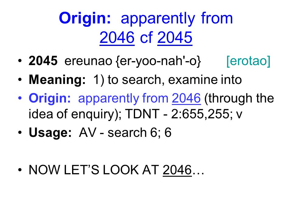 Origin: apparently from 2046 cf 2045 2045 ereunao {er-yoo-nah -o} [erotao] Meaning: 1) to search, examine into Origin: apparently from 2046 (through the idea of enquiry); TDNT - 2:655,255; v Usage: AV - search 6; 6 NOW LET'S LOOK AT 2046…