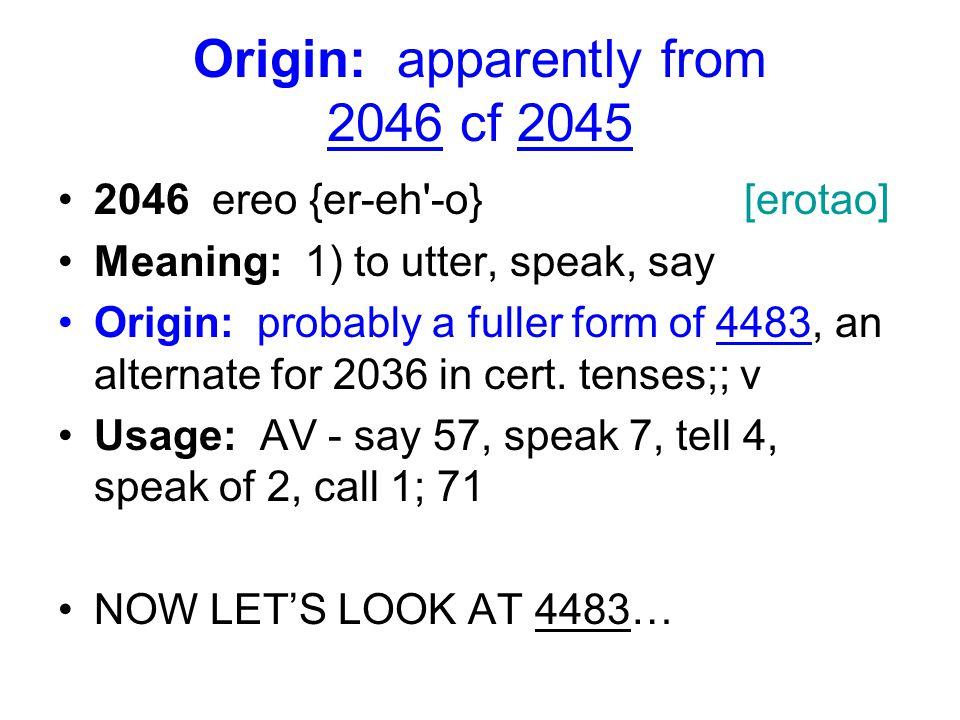 Origin: apparently from 2046 cf 2045 2046 ereo {er-eh -o} [erotao] Meaning: 1) to utter, speak, say Origin: probably a fuller form of 4483, an alternate for 2036 in cert.