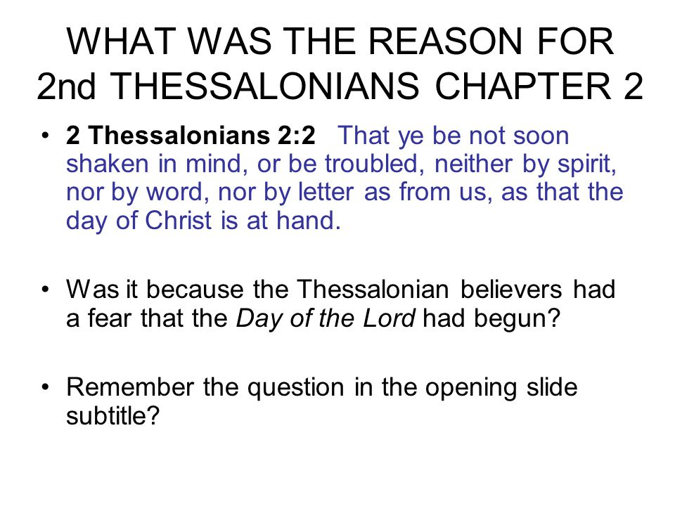 WHAT WAS THE REASON FOR 2nd THESSALONIANS CHAPTER 2 2 Thessalonians 2:2 That ye be not soon shaken in mind, or be troubled, neither by spirit, nor by word, nor by letter as from us, as that the day of Christ is at hand.