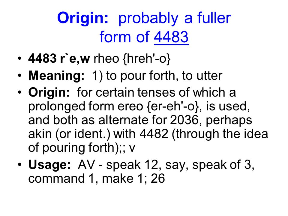 Origin: probably a fuller form of 4483 4483 r`e,w rheo {hreh -o} Meaning: 1) to pour forth, to utter Origin: for certain tenses of which a prolonged form ereo {er-eh -o}, is used, and both as alternate for 2036, perhaps akin (or ident.) with 4482 (through the idea of pouring forth);; v Usage: AV - speak 12, say, speak of 3, command 1, make 1; 26