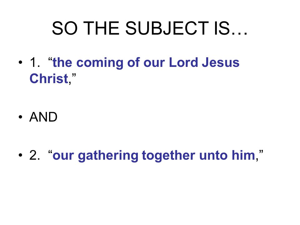 SO THE SUBJECT IS… 1. the coming of our Lord Jesus Christ, AND 2. our gathering together unto him,