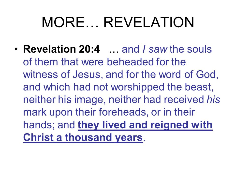 MORE… REVELATION Revelation 20:4 … and I saw the souls of them that were beheaded for the witness of Jesus, and for the word of God, and which had not worshipped the beast, neither his image, neither had received his mark upon their foreheads, or in their hands; and they lived and reigned with Christ a thousand years.