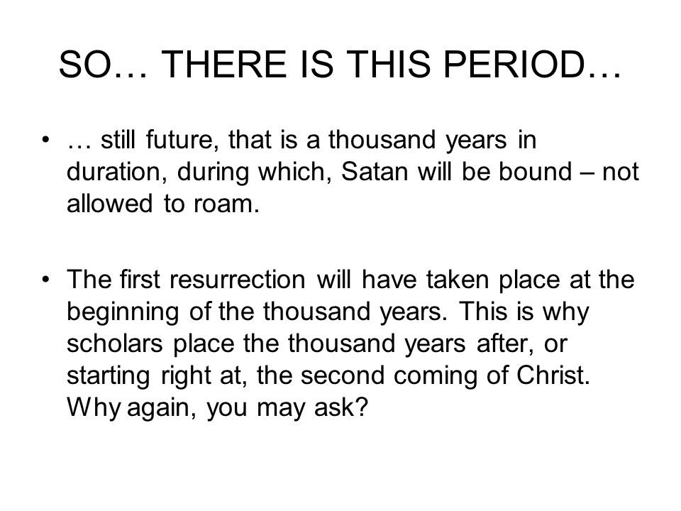 SO… THERE IS THIS PERIOD… … still future, that is a thousand years in duration, during which, Satan will be bound – not allowed to roam.